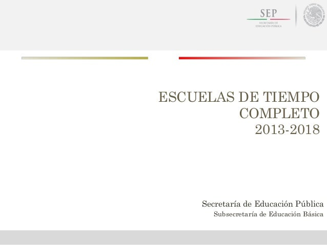 ESCUELAS DE TIEMPOCOMPLETO2013-2018Secretaría de Educación PúblicaSubsecretaría de Educación Básica