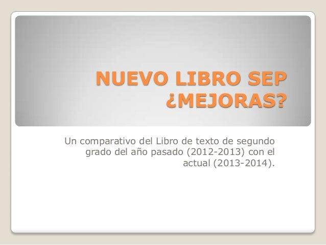 NUEVO LIBRO SEP ¿MEJORAS? Un comparativo del Libro de texto de segundo grado del año pasado (2012-2013) con el actual (201...