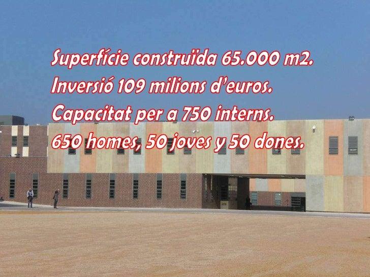 Superfícieconstruïda65.000 m2.<br />Inversió109 milionsd'euros.<br />Capacitatper a 750 interns.<br />650 homes, 50 jovesy...