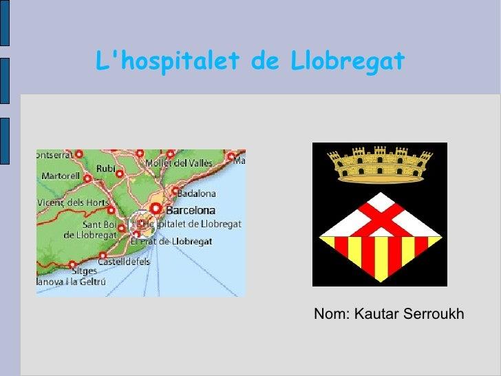 L'hospitalet de Llobregat <ul><li>Nom: Kautar Serroukh </li></ul>