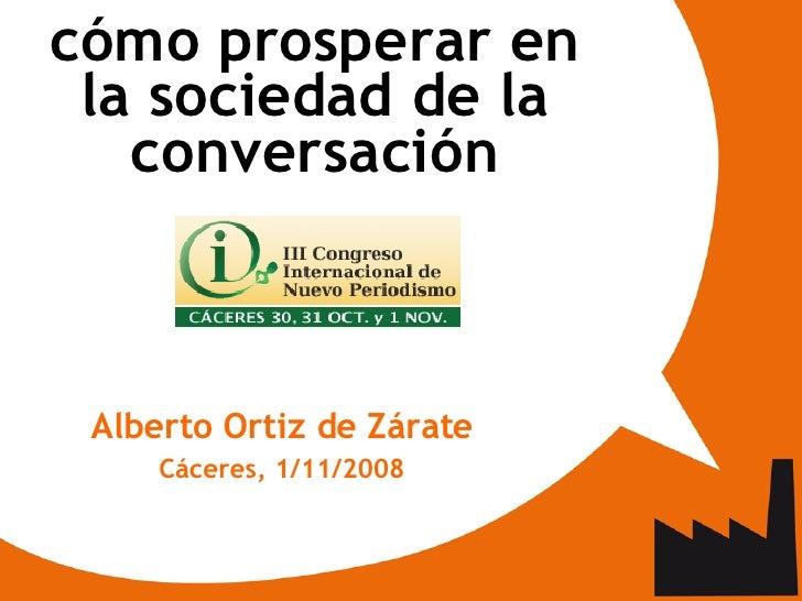 <ul><ul><li>cómo prosperar en la sociedad de la conversación </li></ul></ul><ul><ul><li>Alberto Ortiz de Zárate </li></ul>...
