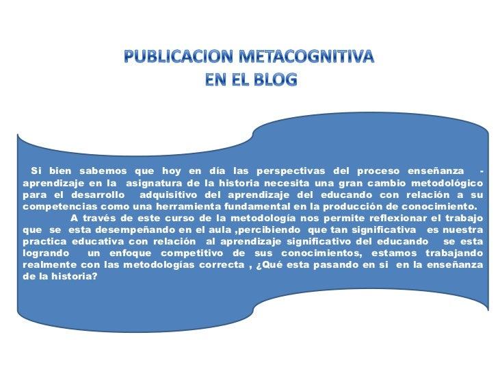 PUBLICACION METACOGNITIVA<br /> EN EL BLOG<br />Si bien sabemos que hoy en día las perspectivas del proceso enseñanza  - a...