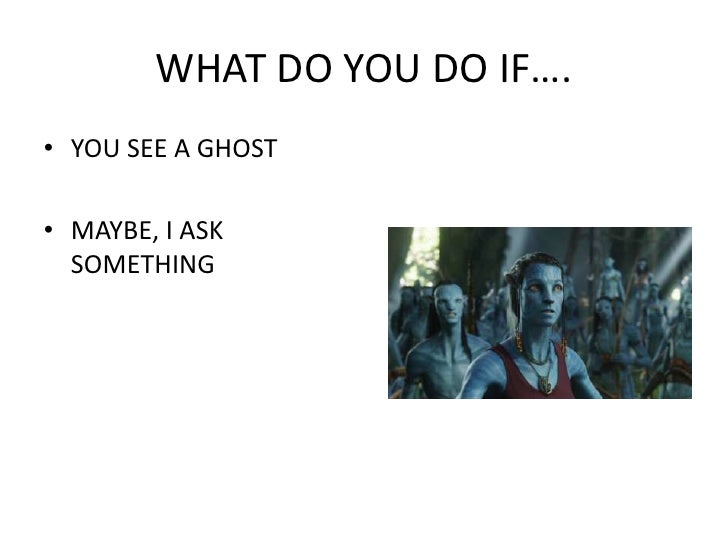 WHAT DO YOU DO IF….<br />YOU SEE A GHOST<br />MAYBE, I ASK SOMETHING<br />