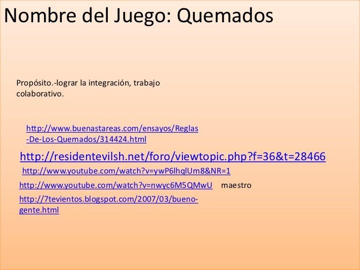 Nombre del Juego: Quemados<br />Propósito.-lograr la integración, trabajo colaborativo.<br />http://www.buenastareas.com/e...