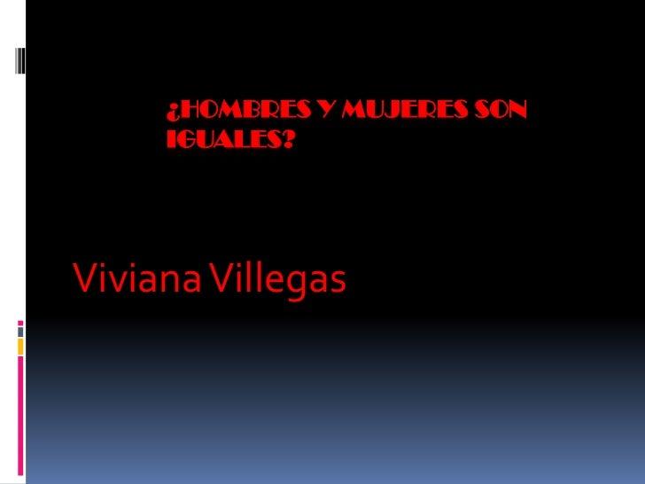 ¿HOMBRES Y MUJERES SON     IGUALES?Viviana Villegas