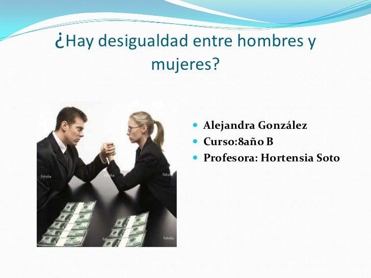 ¿Hay desigualdad entre hombres y           mujeres?                 Alejandra González                 Curso:8año B     ...