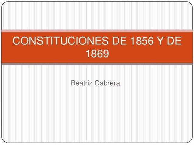 CONSTITUCIONES DE 1856 Y DE           1869         Beatriz Cabrera