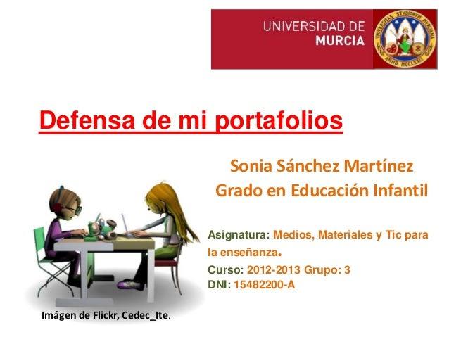 Defensa de mi portafoliosSonia Sánchez MartínezGrado en Educación InfantilAsignatura: Medios, Materiales y Tic parala ense...