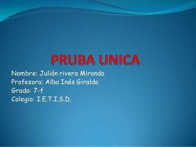Nombre: Julián rivera Miranda Profesora: Alba Inés Giraldo Grado: 7-f Colegio: I.E.T.I.S.D.