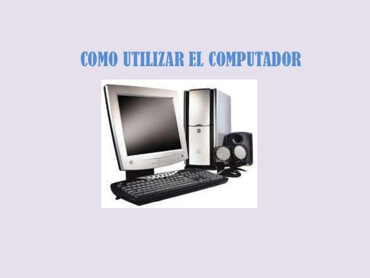 COMO UTILIZAR EL COMPUTADOR