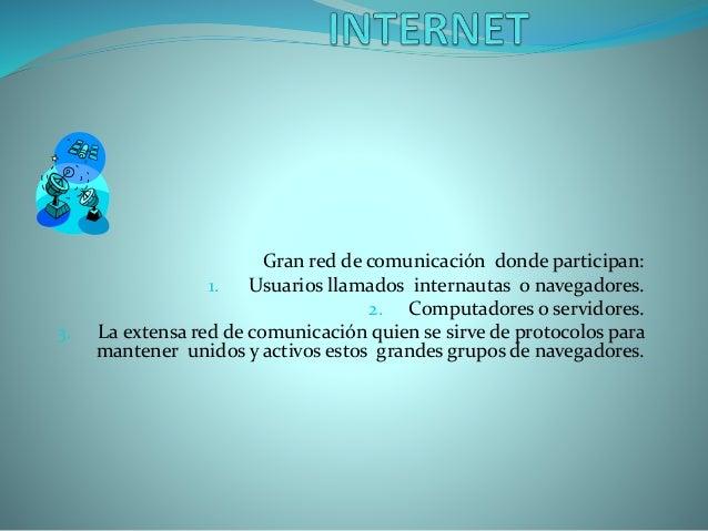 Gran red de comunicación donde participan: 1. Usuarios llamados internautas o navegadores. 2. Computadores o servidores. 3...
