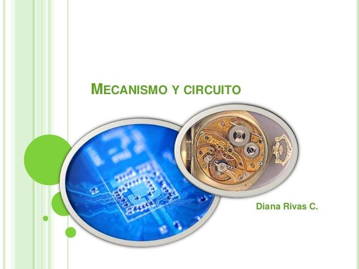 Mecanismo y circuito<br />Diana Rivas C.<br />