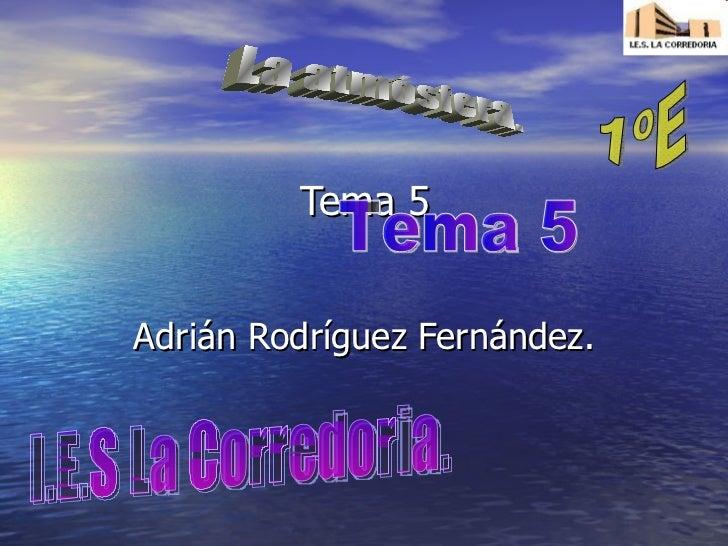 Tema 5 Adrián Rodríguez Fernández. La atmósfera. I.E.S La Corredoria. Tema 5 1ºE