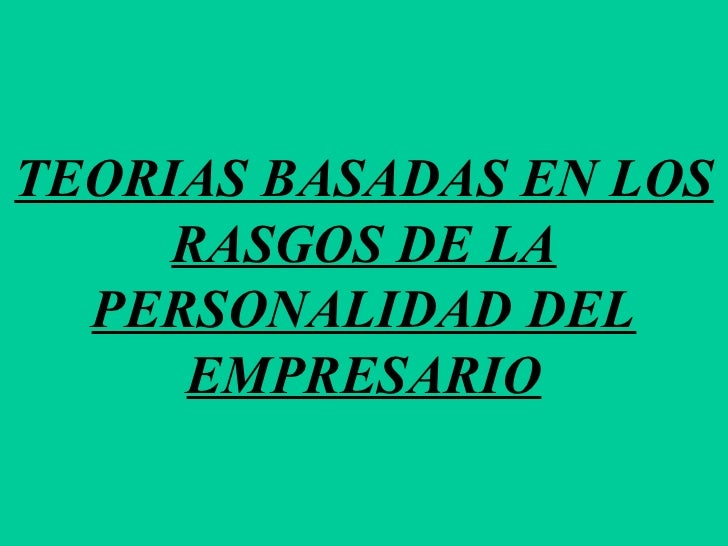 TEORIAS BASADAS EN LOS RASGOS DE LA PERSONALIDAD DEL EMPRESARIO