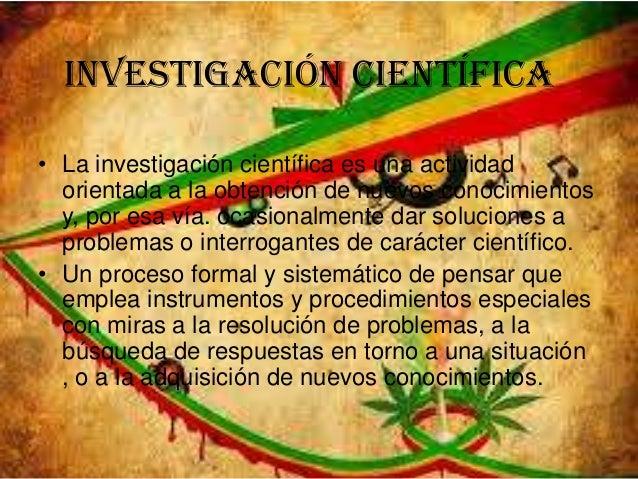 Investigación científica• La investigación científica es una actividadorientada a la obtención de nuevos conocimientosy, p...