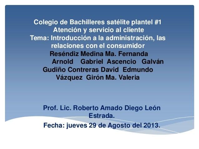 Colegio de Bachilleres satélite plantel #1 Atención y servicio al cliente Tema: Introducción a la administración, las rela...