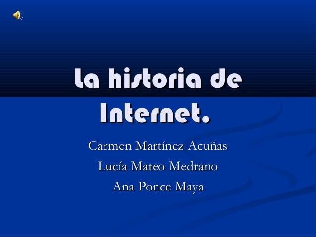 La historia de Internet. Carmen Martínez Acuñas Lucía Mateo Medrano Ana Ponce Maya