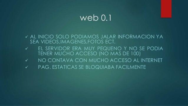 web 0.1  AL INICIO SOLO PODIAMOS JALAR INFORMACION YA SEA VIDEOS,IMAGENES,FOTOS ECT.  EL SERVIDOR ERA MUY PEQUENO Y NO S...