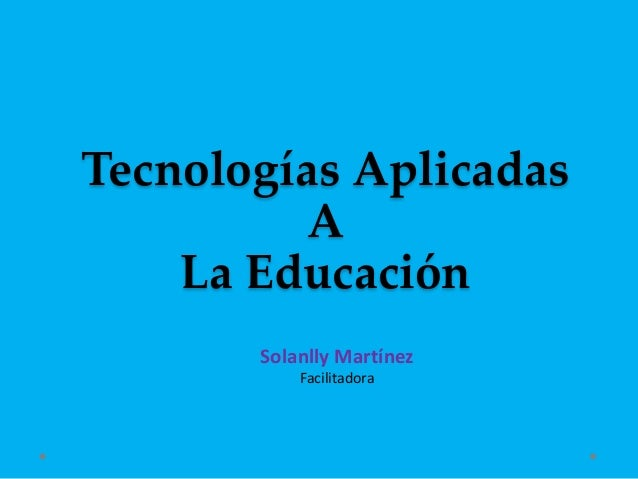 Tecnologías Aplicadas A La Educación Solanlly Martínez Facilitadora