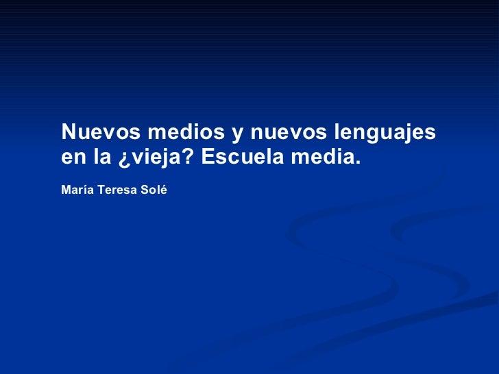 Nuevos medios y nuevos lenguajes en la ¿vieja? Escuela media.   María Teresa Solé