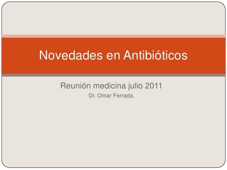 Reunión medicina julio 2011<br />Dr. Omar Ferrada. <br />Novedades en Antibióticos<br />