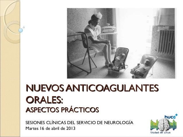 NUEVOS ANTICOAGULANTESNUEVOS ANTICOAGULANTESORALES:ORALES:ASPECTOS PRÁCTICOSASPECTOS PRÁCTICOSSESIONES CLÍNICAS DEL SERVIC...