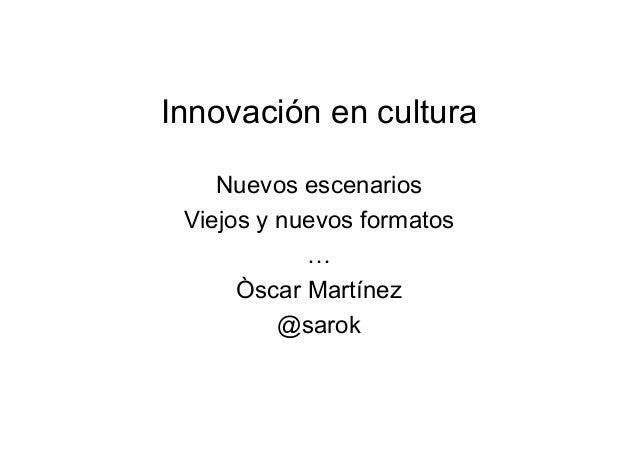 Innovación en cultura Nuevos escenarios Viejos y nuevos formatos … Òscar Martínez @sarok