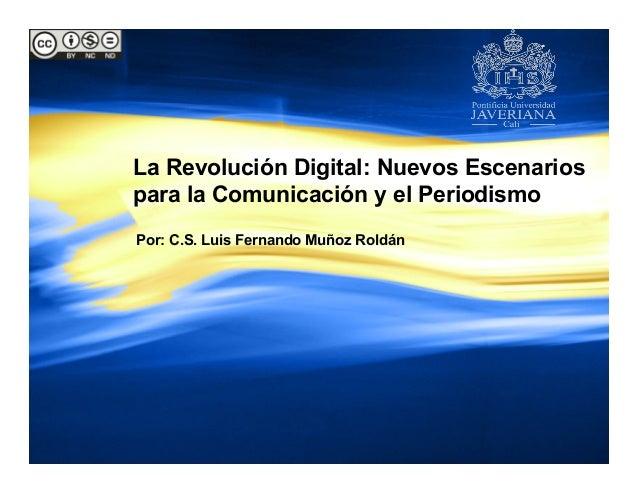 La Revolución Digital: Nuevos Escenarios para la Comunicación y el Periodismo Por: C.S. Luis Fernando Muñoz Roldán