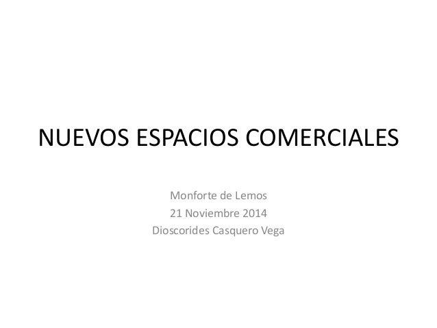 NUEVOS ESPACIOS COMERCIALES  Monforte de Lemos  21 Noviembre 2014  Dioscorides Casquero Vega