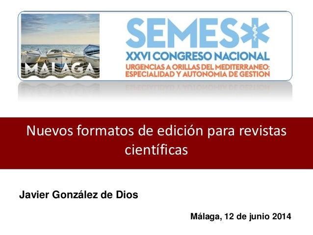 Nuevos formatos de edición para revistas científicas Javier González de Dios Málaga, 12 de junio 2014