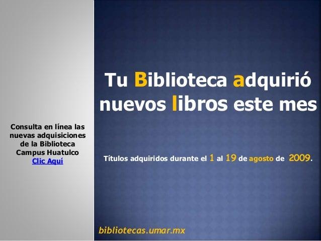 Tu Biblioteca adquirió nuevos libros este mes Títulos adquiridos durante el 1 al 19 de agosto de 2009. bibliotecas.umar.mx...
