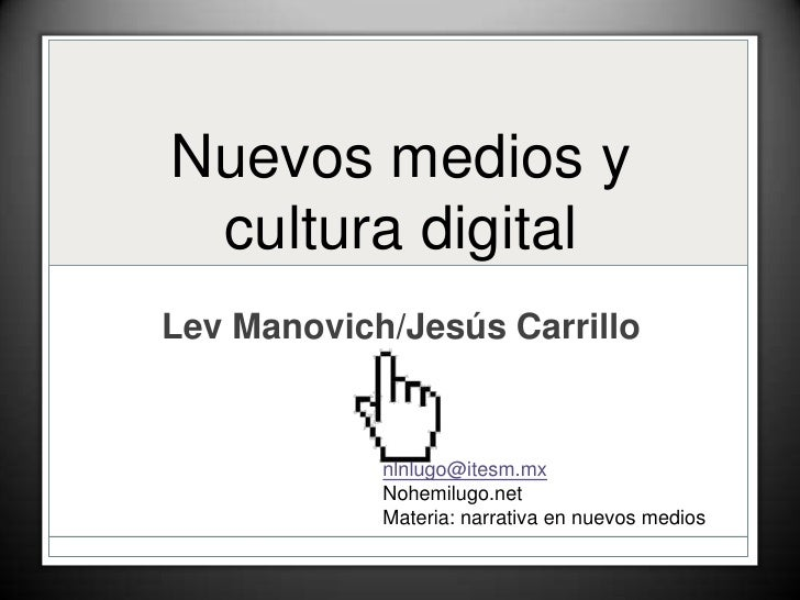 Nuevos medios y cultura digital<br />Lev Manovich/Jesús Carrillo<br />nlnlugo@itesm.mx<br />Nohemilugo.net<br />Materia: n...