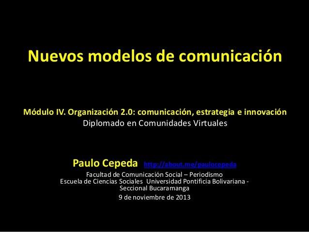 Nuevos modelos de comunicación Módulo IV. Organización 2.0: comunicación, estrategia e innovación Diplomado en Comunidades...