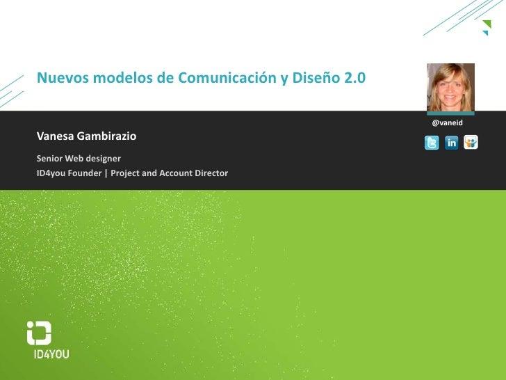 Nuevos modelos de Comunicación y Diseño2.0<br />@vaneid<br />Vanesa Gambirazio<br />Senior Web designer<br />ID4you Founde...