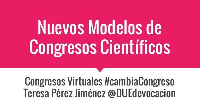 Nuevos Modelos de Congresos Científicos Congresos Virtuales #cambiaCongreso Teresa Pérez Jiménez @DUEdevocacion