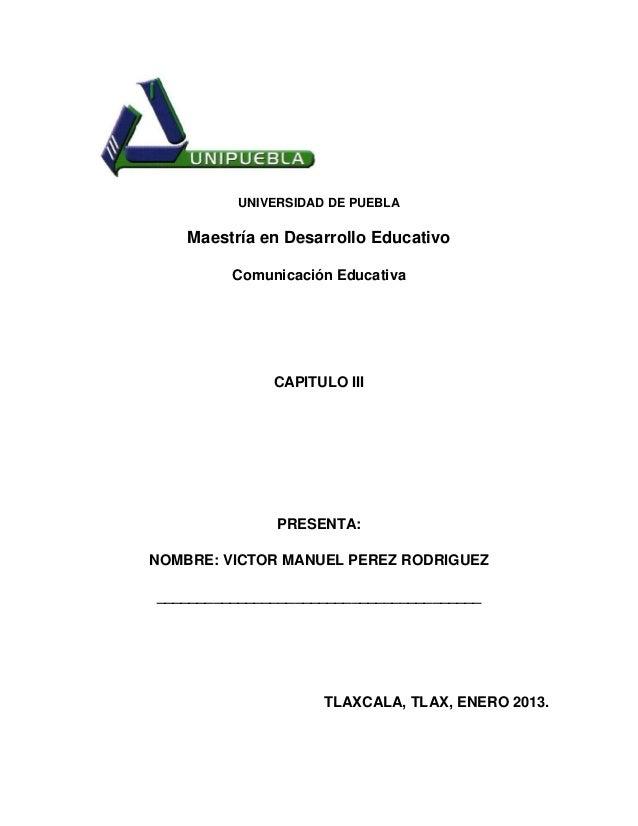 UNIVERSIDAD DE PUEBLA    Maestría en Desarrollo Educativo         Comunicación Educativa              CAPITULO III        ...