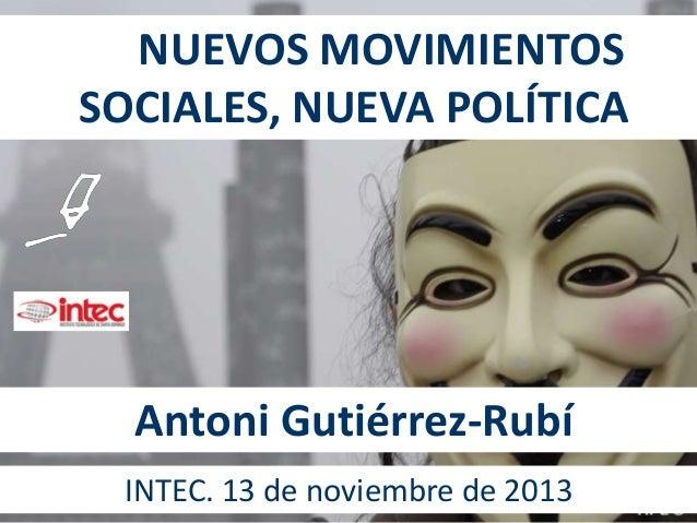 NUEVOS MOVIMIENTOS SOCIALES, NUEVA POLÍTICA  Antoni Gutiérrez-Rubí INTEC. 13 de noviembre de 2013