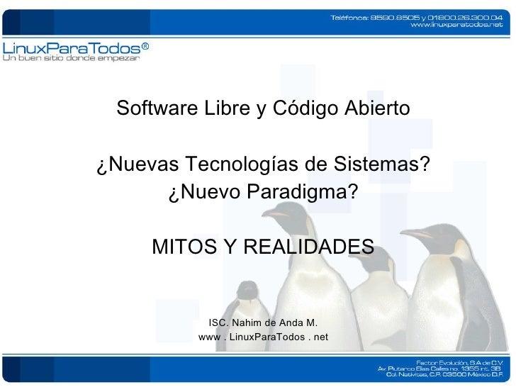 Software Libre y Código Abierto ¿Nuevas Tecnologías de Sistemas? ¿Nuevo Paradigma? MITOS Y REALIDADES ISC. Nahim de Anda M...
