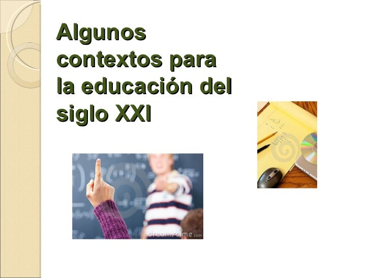 Algunos contextos para  la educación del  siglo XXI