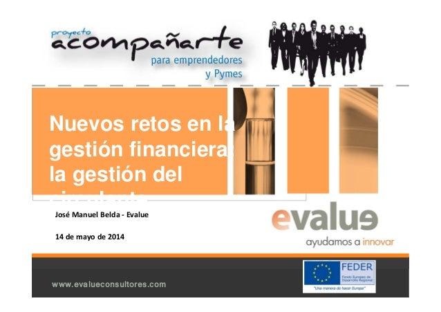 www.evalueconsultores.com Nuevos retos en la gestión financiera: la gestión del circulante José Manuel Belda - Evalue 14 d...