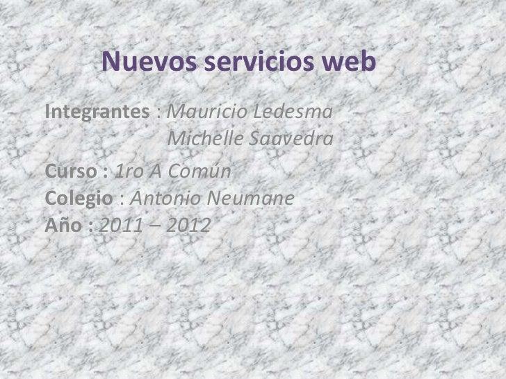 Nuevos servicios web<br />Integrantes : Mauricio Ledesma                         Michelle Saavedra<br />Curso :1ro A Común...