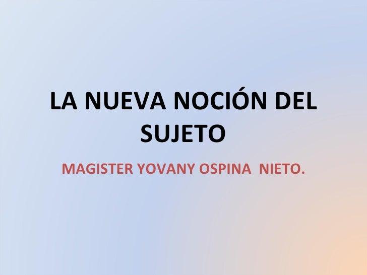 LA NUEVA NOCIÓN DEL SUJETO MAGISTER YOVANY OSPINA  NIETO.
