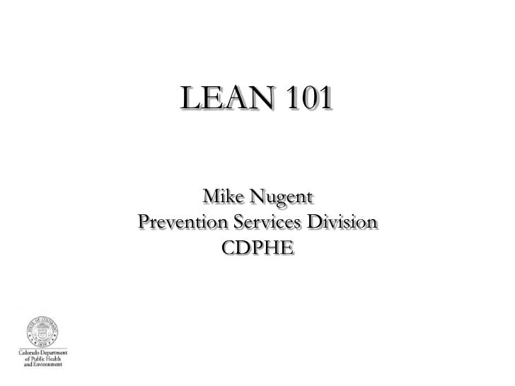 LEAN 101       Mike NugentPrevention Services Division         CDPHE