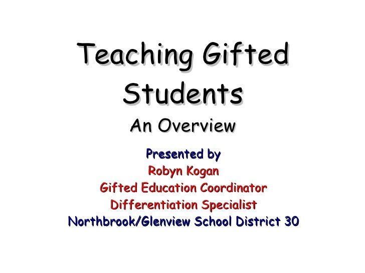 Teaching Gifted Students An Overview <ul><li>Presented by </li></ul><ul><li>Robyn Kogan </li></ul><ul><li>Gifted Education...