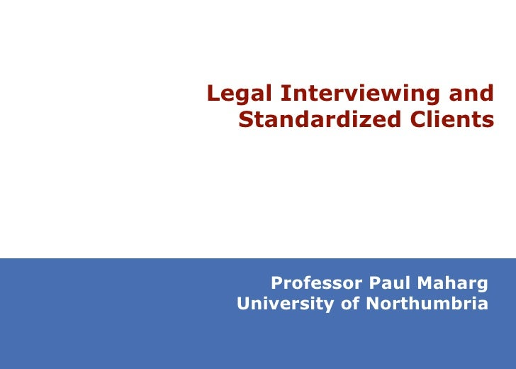 Legal Interviewing and Standardized Clients Professor Paul Maharg University of Northumbria