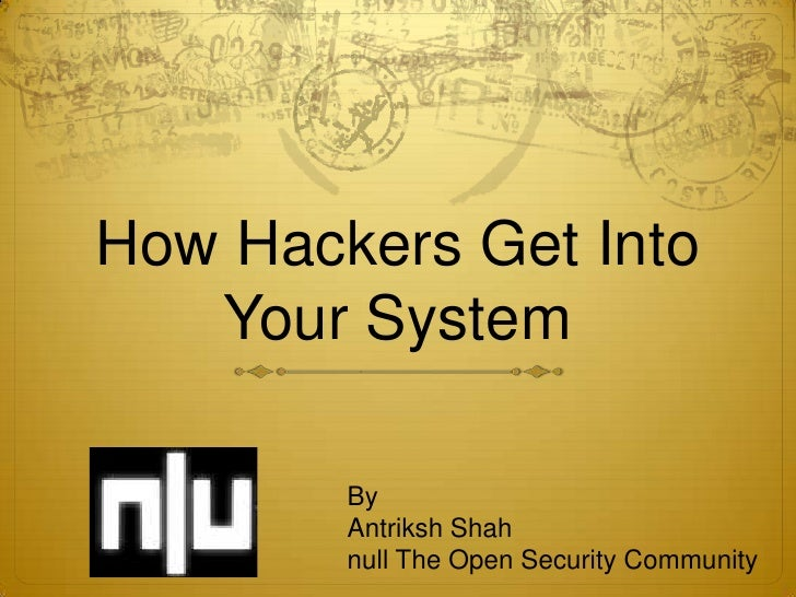 How Hackers Get Into   Your System        By        Antriksh Shah        null The Open Security Community