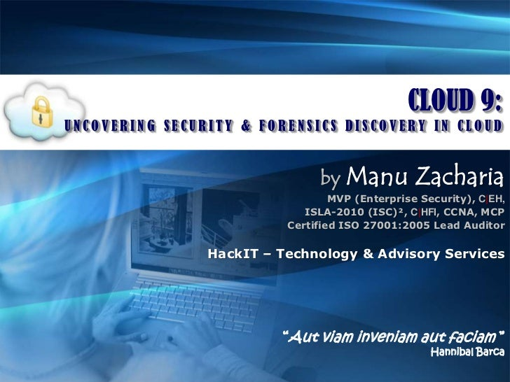 CLOUD 9:<br />UNCOVERING SECURITY & FORENSICS DISCOVERY IN CLOUD<br />byManu Zacharia<br />MVP (Enterprise Security), C|EH...