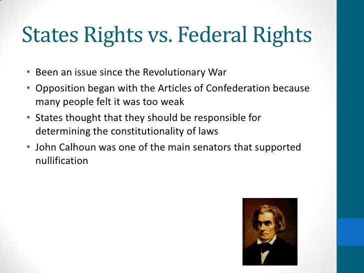state vs federal rights The state and the nation wanted different rights, many of the states had different rights then what the nation wanted many states also had different currency(money) then the others, so it caused some more problems for the growing nation.