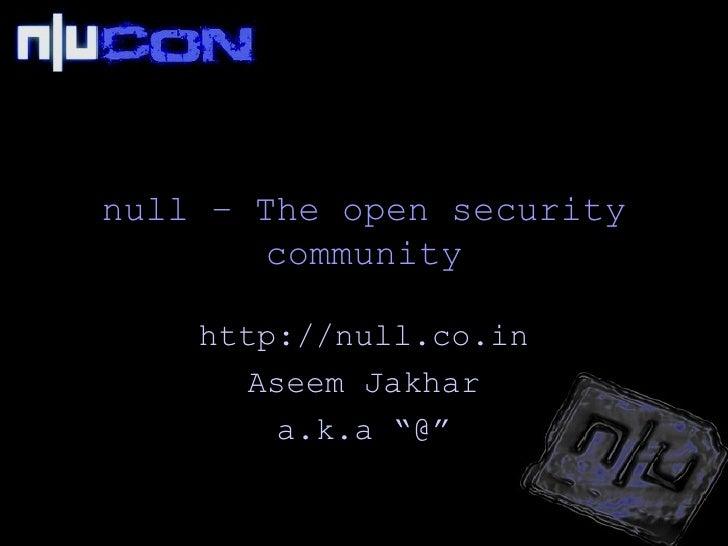 <ul>null – The open security community </ul><ul><li>http://null.co.in </li></ul><ul><li>Aseem Jakhar
