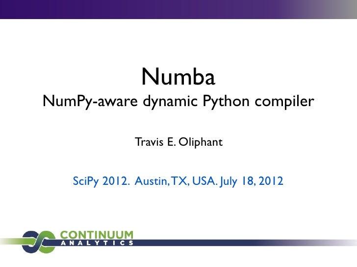 NumbaNumPy-aware dynamic Python compiler               Travis E. Oliphant   SciPy 2012. Austin, TX, USA. July 18, 2012